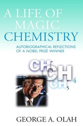 A Life of Magic Chemistry by George A. Olah