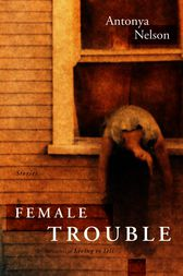 Female Trouble by Antonya Nelson