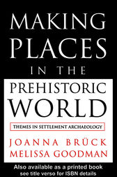 Making Places in the Prehistoric World by Joanna Bruck