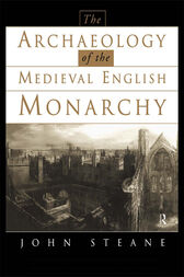 The Archaeology of the Medieval English Monarchy by John Steane