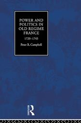 Power and Politics in Old Regime France, 1720-1745 by Peter Campbell