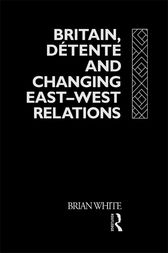 Britain, Detente and Changing East-West Relations by Brian White