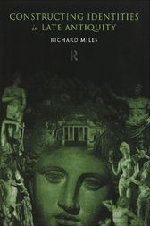 Constructing Identities in Late Antiquity by Richard Miles