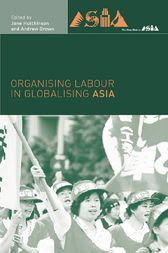 Organising Labour in Globalising Asia by Andrew Brown