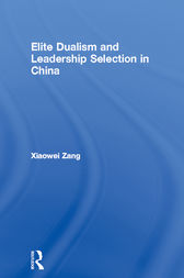 Elite Dualism and Leadership Selection in China by Xiaowei Zang