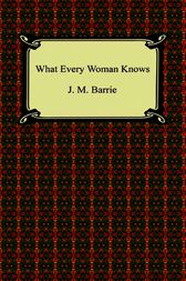 What Every Woman Knows by James Matthew Barrie