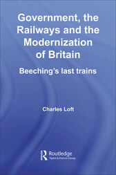 Government, the Railways and the Modernization of Britain by Charles Loft