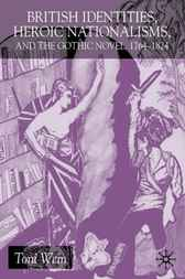 British Identities, Heroic Nationalisms, and the Gothic Novel, 1764-1824 by Toni Wein
