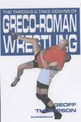 The Throws and Takedowns of Greco-roman Wrestling by Geoff Thompson