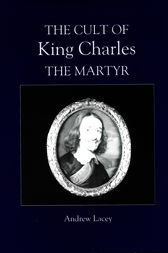 The Cult of King Charles the Martyr by Andrew Lacey