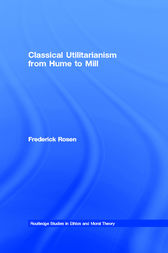 Classical Utilitarianism from Hume to Mill by Frederick Rosen