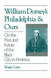 William Dorsey's Philadelphia and Ours by Roger Lane