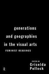 Generations and Geographies in the Visual Arts: Feminist Readings by Griselda Pollock