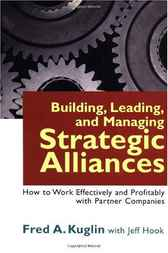 Building, Leading, and Managing Strategic Alliances by Fred A. Kuglin