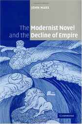 The Modernist Novel and the Decline of Empire by John Marx