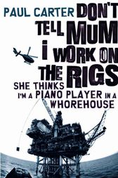 Don't Tell Mum I Work on the Rigs, She Thinks I'm a Piano Player in a Whorehouse by Paul Carter
