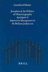 Josephus and the politics of historiography : Apologetic and impression management in the Bellum Judaicum by G. Mader