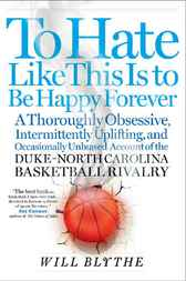 To Hate Like This Is to Be Happy Forever: A Season in the Life of the Duke-North Carolina Basketball Rivalry