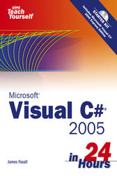 Sams Teach Yourself Visual C# 2005 in 24 Hours, Complete Starter Kit by James Foxall
