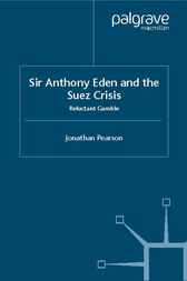 Sir Anthony Eden and the Suez Crisis by Jonathan Pearson