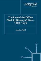The Rise of the Office Clerk in Literary Culture, 1880-1939 by Jonathan Wild