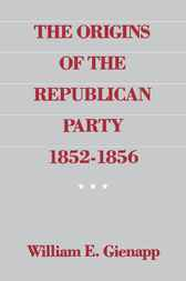 The Origins of the Republican Party, 1852-1856 by William E. Gienapp