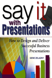 Say It with Presentations: How to Design and Deliver Successful Business Presentations by Gene Zelazny