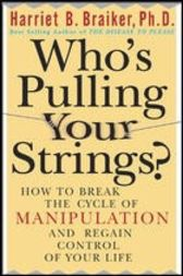 Who's Pulling Your Strings?: How to Break the Cycle of Manipulation and Regain Control of Your Life by Harriet Braiker