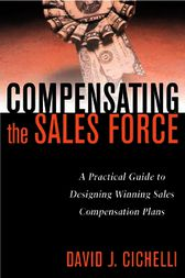 Compensating the Sales Force: A Practical Guide to Designing Winning Sales Compensation Plans by David J. Cichelli