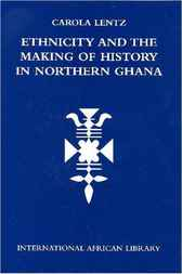 Ethnicity and the Making of History in Northern Ghana by Carola Lentz