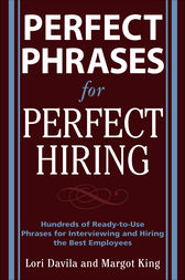 Perfect Phrases for Perfect Hiring: Hundreds of Ready-to-Use Phrases for Interviewing and Hiring the Best Employees Every Time by Lori Davila