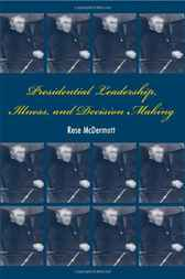 Presidential Leadership, Illness, and Decision Making by Rose McDermott