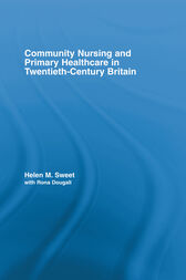 Community Nursing and Primary Healthcare in Twentieth-Century Britain by Helen M. Sweet
