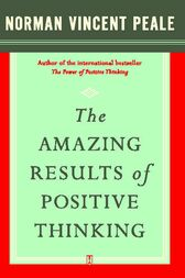 The Amazing Results of Positive Thinking by Dr. Norman Vincent Peale