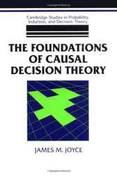 The Foundations of Causal Decision Theory by James M. Joyce