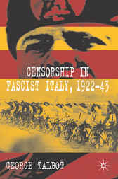 Censorship in Fascist Italy, 1922-43 by George Talbot