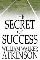 The Secret of Success by William Walker Atkinson