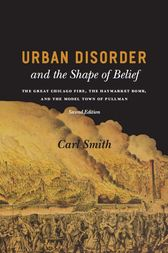 Urban Disorder and the Shape of Belief: The Great Chicago Fire, the Haymarket Bomb, and the Model Town of Pullman, Second Edition