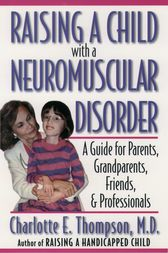 Raising a Child with a Neuromuscular Disorder by Charlotte E. M.D. Thompson