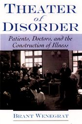 Theater of Disorder: Patients, Doctors, and the Construction of Illness