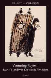 Venturing Beyond - Law and Morality in Kabbalistic Mysticism by Elliot R. Wolfson