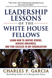 Leadership Lessons of the White House Fellows: Learn How To Inspire Others, Achieve Greatness and Find Success in Any Organization by Charles P. Garcia
