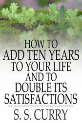 How to Add Ten Years to Your Life and to Double Its Satisfactions by S. S. Curry