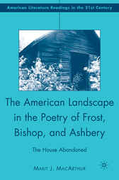 The American Landscape in the Poetry of Frost, Bishop, and Ashbery by Marit J. MacArthur