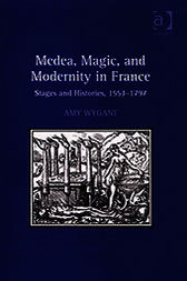Medea, Magic, and Modernity in France by Amy Wygant