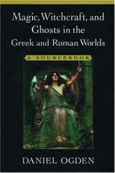 Magic, Witchcraft, and Ghosts in the Greek and Roman Worlds by Daniel Ogden