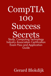 CompTIA 100 Success Secrets - Study, Computing Technology Industry Association Certification Exam Pass and Application Guide by Gerard Blokdijk
