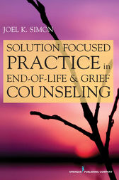 Solution Focused Practice in End-of-Life and Grief Counseling by Joel K Simon
