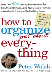 How to Organize (Just About) Everything by Peter Walsh