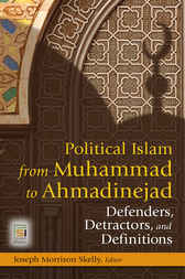Political Islam from Muhammad to Ahmadinejad: Defenders, Detractors, and Definitions by Joseph Skelly